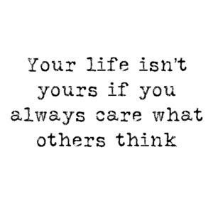 Your life isn't yours if you care what others think